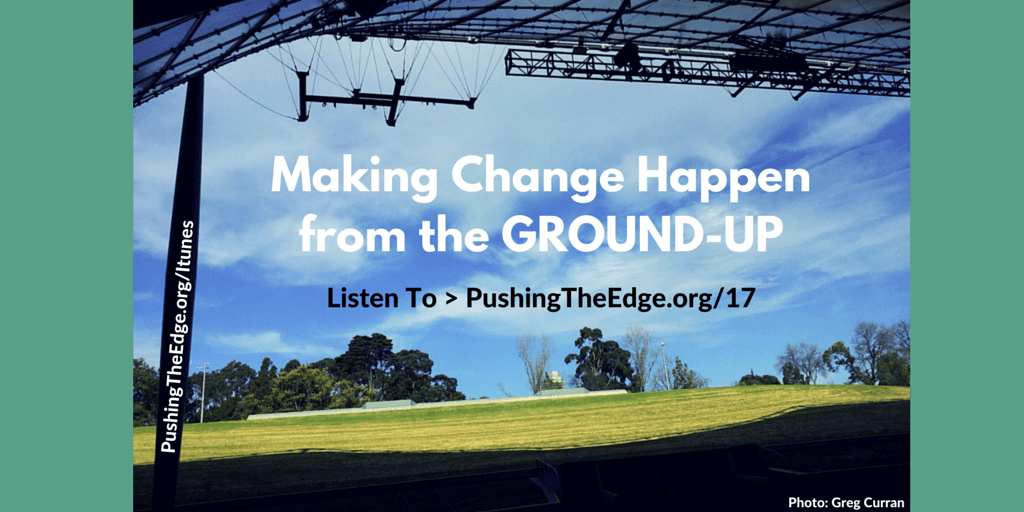 Making Change Happen from the Ground Up - Making a Difference - Pushing The Edge Podcast
