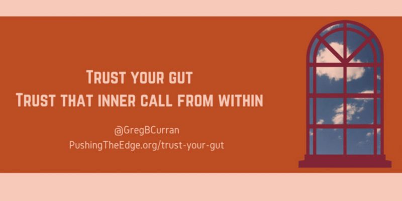 Trust your gut - trust that inner call from within