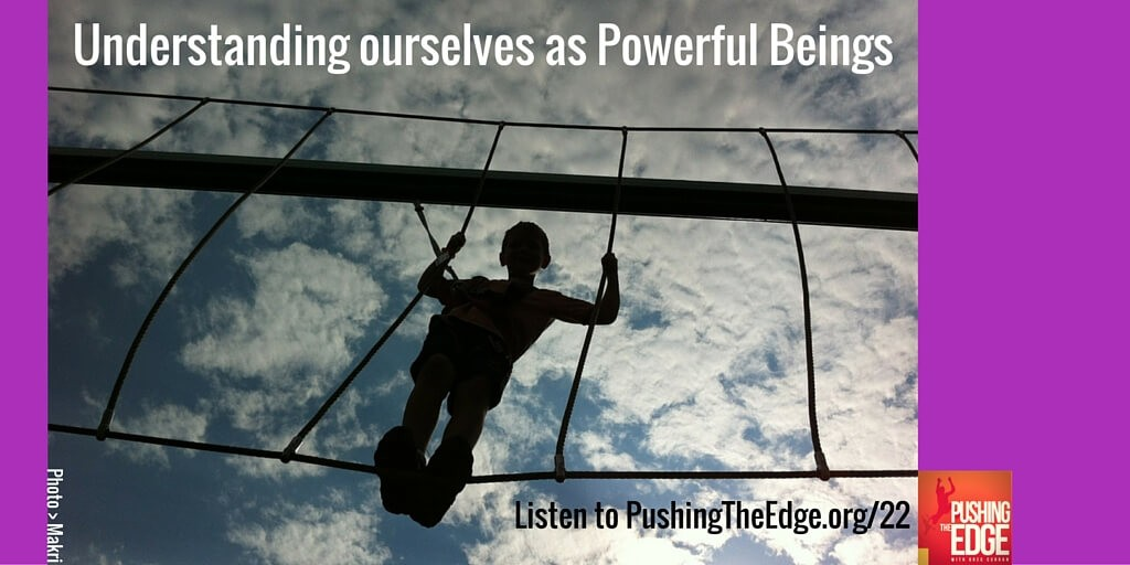 Understanding ourselves as powerful beings - Pushing The Edge podcast